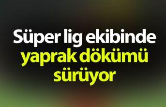 Süper Lig ekibinde yaprak dökümü sürüyor