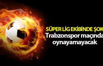 Süper Lig ekibinde şok - Trabzonspor maçında oynayamayacak