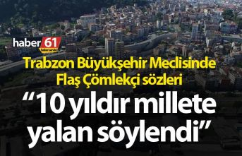 """Trabzon Büyükşehir Meclisinde Flaş çömlekçi sözleri! """"10 yıldır millete yalan söylendi"""""""