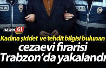 Kadına şiddet bilgisi bulunan cezaevi firarisi Trabzon'da yakalandı