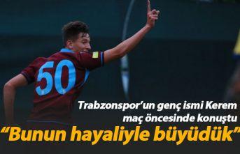 Trabzonsporlu Kerem: Bunun hayaliyle büyüdük