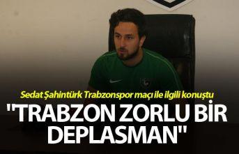 """Sedat Şahintürk: """"Trabzon zorlu bir deplasman"""""""