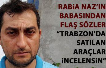 Rabia Naz'ı babasından flaş sözler: Trabzon'da...