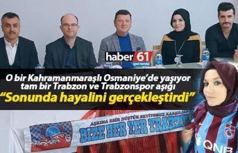 Kahramanmaraşlı'nın Trabzon ve Trabzonspor sevdası