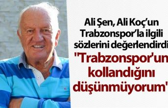 "Ali Şen: ""Trabzonspor'un kollandığını..."