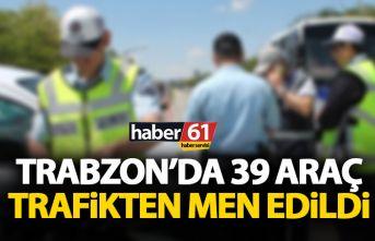 Trabzon'da 39 araç trafikten men edildi