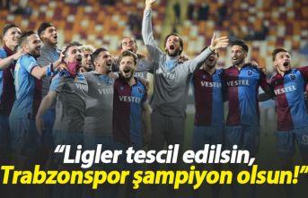 """Ligler tescil edilsin, Trabzonspor şampiyon..."