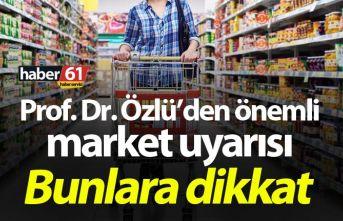 Prof. Dr. Özlü'den önemli market uyarısı: Bunlara...