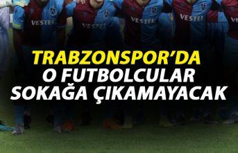 Trabzonspor'da o oyuncular sokağa çıkamayacak!