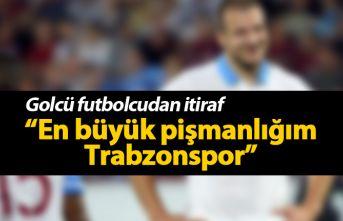 """""""En büyük pişmanlığım Trabzonspor"""""""