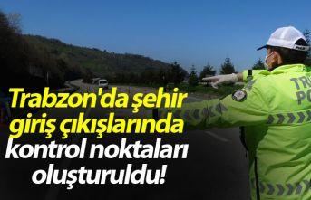 Trabzon'da şehir giriş çıkışlarında kontrol noktaları oluşturuldu!