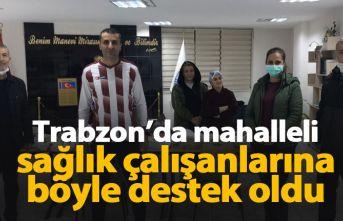 Trabzon'da mahalleli sağlık çalışanlarına böyle destek oldu