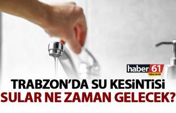 Trabzon'da su kesintisi! Sular ne zaman gelecek?