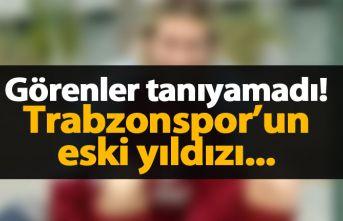 Trabzonspor'un eski yıldızını görenler tanıyamadı