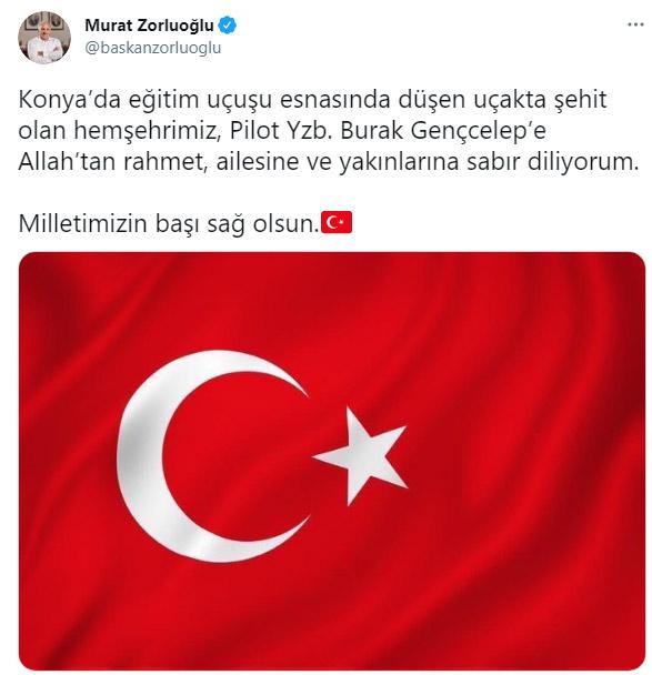 """ZORLUOĞLU'NDAN MESAJ Trabzon Büyükşehir Belediye Başkanı Murat Zorluoğlu, """"Konya'da eğitim uçuşu esnasında düşen uçakta şehit olan hemşehrimiz, Pilot Yzb. Burak Gençcelep'e Allah'tan rahmet, ailesine ve yakınlarına sabır diliyorum. Milletimizin başı sağ olsun"""" ifadelerine yer verdi."""