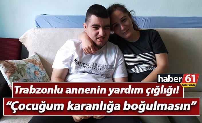 Trabzonlu annenin yardım çığlığı: Çocuğum karanlığa boğulmasın!