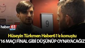 Hüseyin Türkmen : 16 maç final gibi...