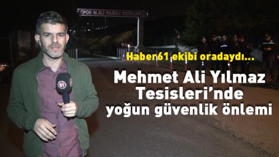 Mehmet Ali Yılmaz Tesisleri'nde yoğun güvenlik önlemi